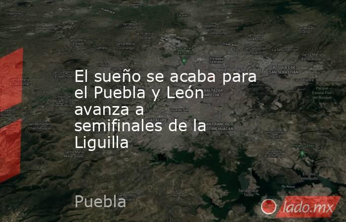 El sueño se acaba para el Puebla y León avanza a semifinalesde la Liguilla. Noticias en tiempo real
