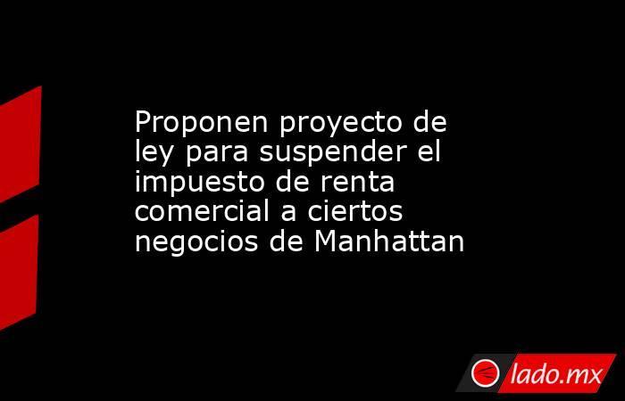 Proponen proyecto de ley para suspender el impuesto de renta comercial a ciertos negocios de Manhattan. Noticias en tiempo real