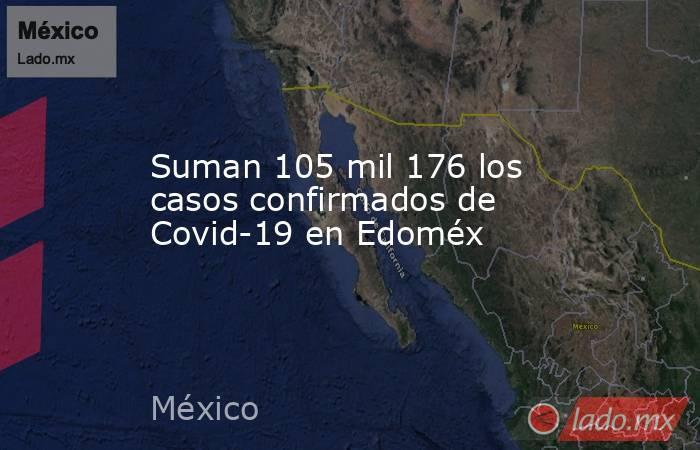 Suman 105 mil 176 los casos confirmados de Covid-19 en Edoméx. Noticias en tiempo real