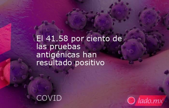 El 41.58 por ciento de las pruebas antigénicas han resultado positivo. Noticias en tiempo real