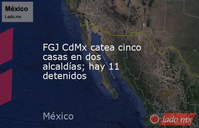 FGJ CdMx catea cinco casas en dos alcaldías; hay 11 detenidos. Noticias en tiempo real