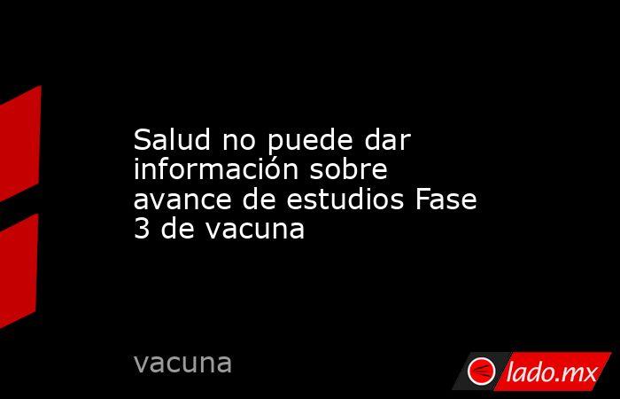 Salud no puede dar información sobre avance de estudios Fase 3 de vacuna . Noticias en tiempo real