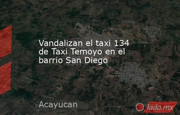 Vandalizan el taxi 134 de Taxi Temoyo en el barrio San Diego. Noticias en tiempo real