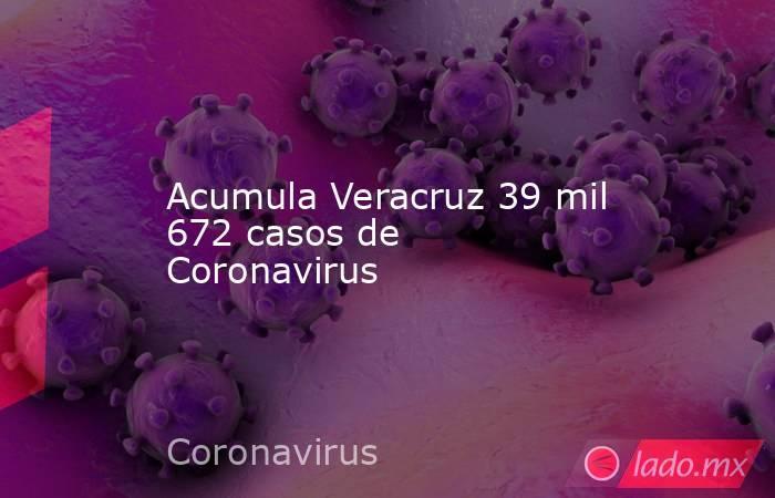 Acumula Veracruz 39 mil 672 casos de Coronavirus. Noticias en tiempo real