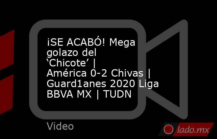 ¡SE ACABÓ! Mega golazo del 'Chicote' | América 0-2 Chivas | Guard1anes 2020 Liga BBVA MX | TUDN. Noticias en tiempo real