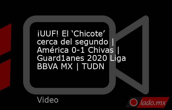 ¡UUF! El 'Chicote' cerca del segundo | América 0-1 Chivas | Guard1anes 2020 Liga BBVA MX | TUDN. Noticias en tiempo real