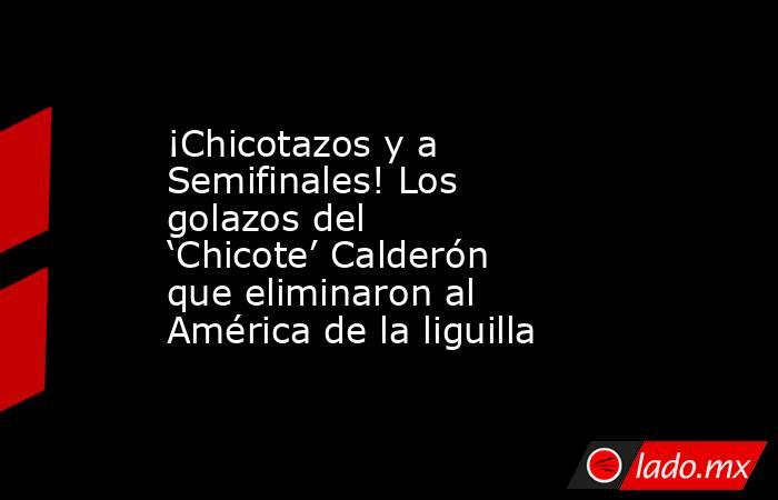 ¡Chicotazos y a Semifinales! Los golazos del 'Chicote' Calderón que eliminaron al América de la liguilla. Noticias en tiempo real