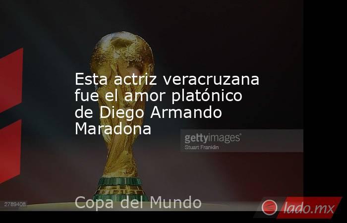 Esta actriz veracruzana fue el amor platónico de Diego Armando Maradona. Noticias en tiempo real