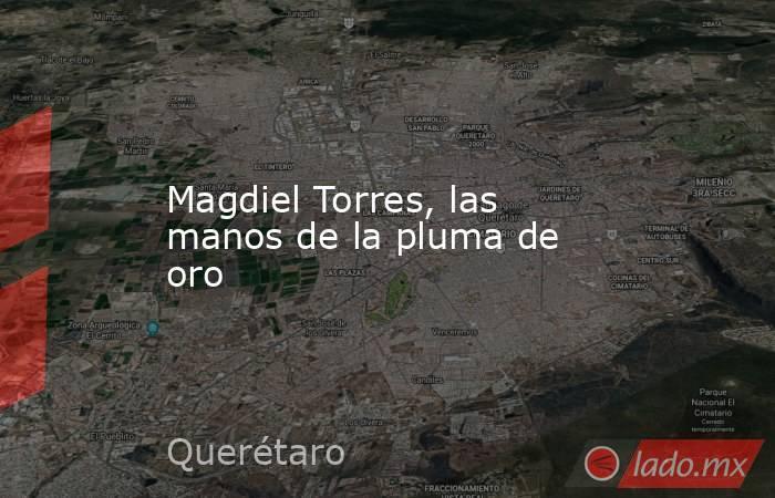 Magdiel Torres, las manos de la pluma de oro. Noticias en tiempo real
