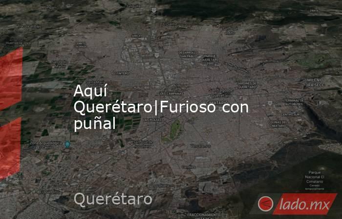 Aquí Querétaro|Furioso con puñal. Noticias en tiempo real