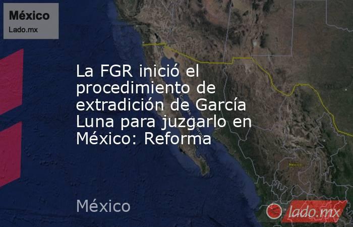 La FGR inició el procedimiento de extradición de García Luna para juzgarlo en México: Reforma. Noticias en tiempo real