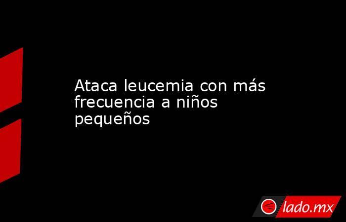 Ataca leucemia con más frecuencia a niños pequeños. Noticias en tiempo real