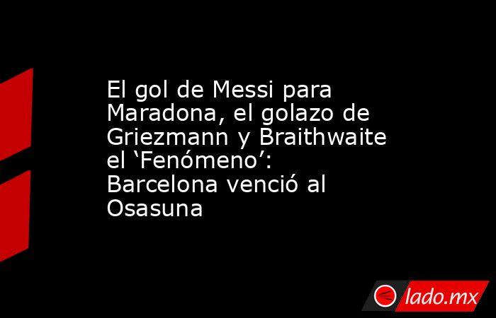 El gol de Messi para Maradona, el golazo de Griezmann y Braithwaite el 'Fenómeno': Barcelona venció al Osasuna. Noticias en tiempo real