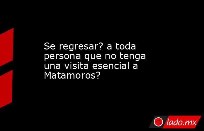 Se regresar? a toda persona que no tenga una visita esencial a Matamoros?. Noticias en tiempo real