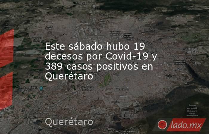 Este sábado hubo 19 decesos por Covid-19 y 389 casos positivos en Querétaro. Noticias en tiempo real