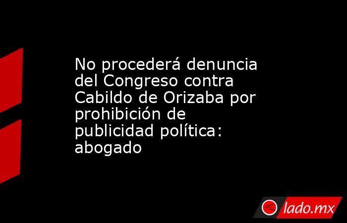 No procederá denuncia del Congreso contra Cabildo de Orizaba por prohibición de publicidad política: abogado. Noticias en tiempo real