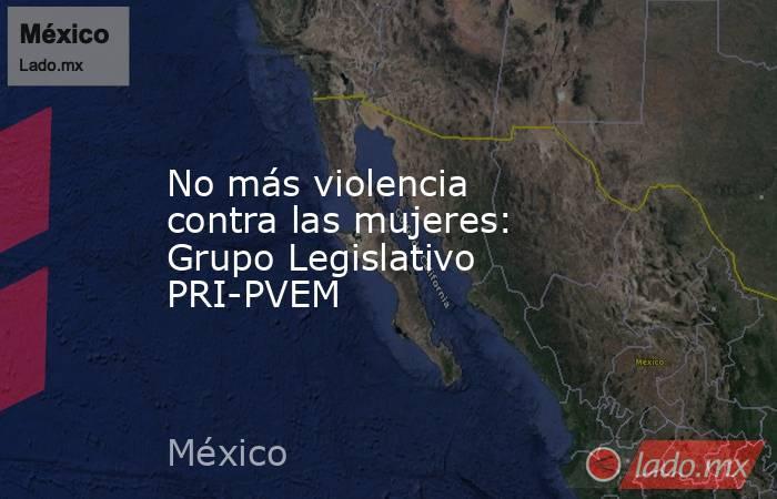 No más violencia contra las mujeres: Grupo Legislativo PRI-PVEM. Noticias en tiempo real