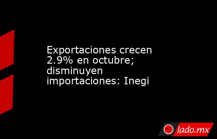 Exportaciones crecen 2.9% en octubre; disminuyen importaciones: Inegi. Noticias en tiempo real
