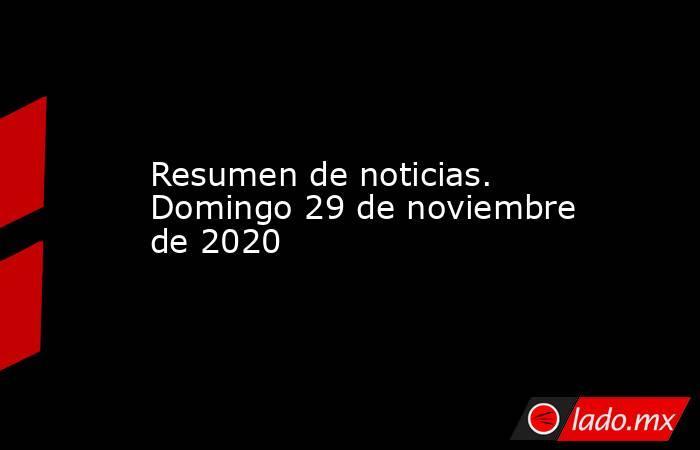 Resumen de noticias. Domingo 29 de noviembre de 2020. Noticias en tiempo real