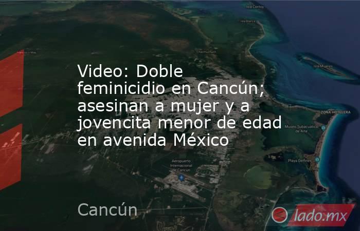 Video: Doble feminicidio en Cancún; asesinan a mujer y a jovencita menor de edad en avenida México. Noticias en tiempo real