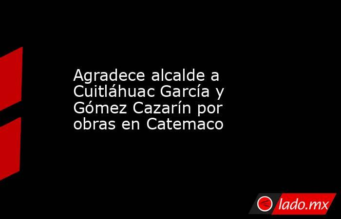 Agradece alcalde a Cuitláhuac García y Gómez Cazarín por obras en Catemaco. Noticias en tiempo real