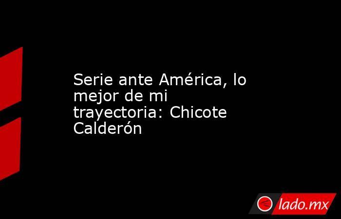 Serie ante América, lo mejor de mi trayectoria: Chicote Calderón. Noticias en tiempo real