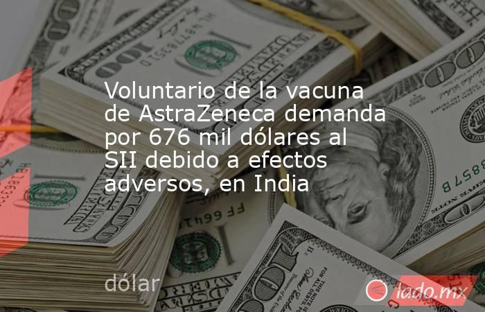 Voluntario de la vacuna de AstraZeneca demanda por 676 mil dólares al SII debido a efectos adversos, en India. Noticias en tiempo real
