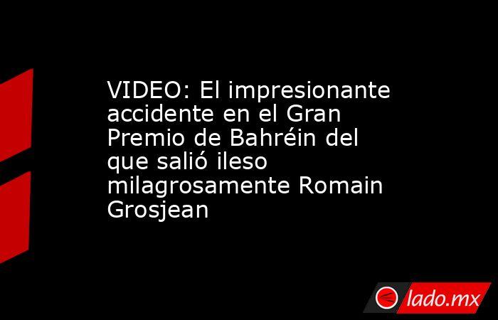 VIDEO: El impresionante accidente en el Gran Premio de Bahréin del que salió ileso milagrosamente Romain Grosjean. Noticias en tiempo real