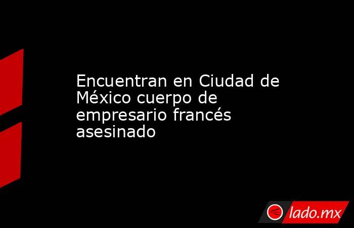 Encuentran en Ciudad de México cuerpo de empresario francés asesinado. Noticias en tiempo real