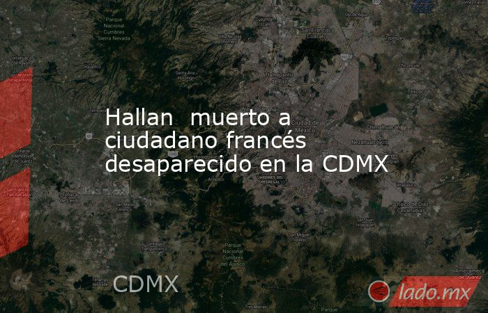 Hallan  muerto a ciudadano francés desaparecido en la CDMX. Noticias en tiempo real