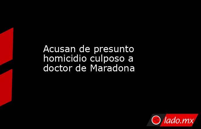 Acusan de presunto homicidio culposo a doctor de Maradona. Noticias en tiempo real