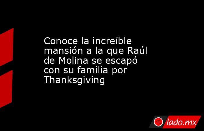 Conoce la increíble mansión a la que Raúl de Molina se escapó con su familia por Thanksgiving. Noticias en tiempo real