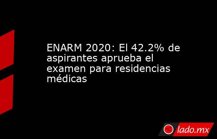 ENARM 2020: El 42.2% de aspirantes aprueba el examen para residencias médicas. Noticias en tiempo real