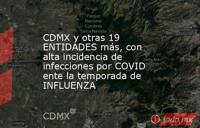 CDMX y otras 19 ENTIDADES más, con alta incidencia de infecciones por COVID ente la temporada de INFLUENZA. Noticias en tiempo real