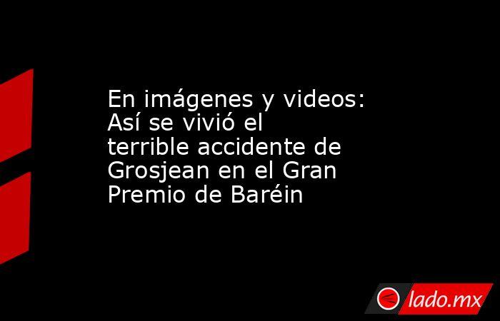 En imágenes y videos: Así se vivió el terrible accidente de Grosjean en el Gran Premio de Baréin. Noticias en tiempo real