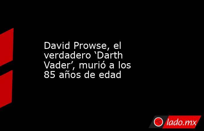 David Prowse, el verdadero 'Darth Vader', murió a los 85 años de edad. Noticias en tiempo real