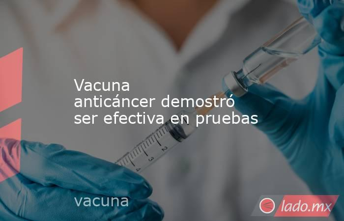Vacuna anticáncerdemostró ser efectiva en pruebas. Noticias en tiempo real
