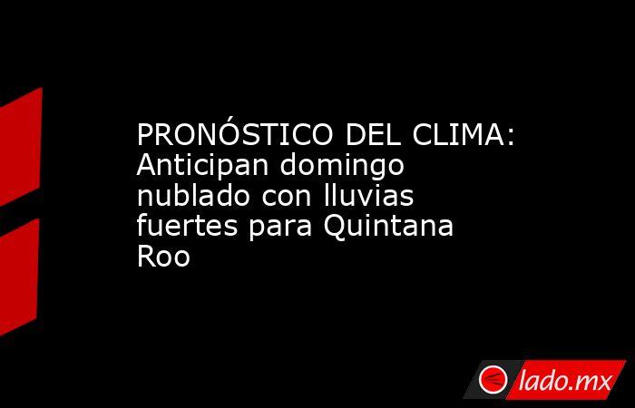 PRONÓSTICO DEL CLIMA: Anticipan domingo nublado con lluvias fuertes para Quintana Roo. Noticias en tiempo real
