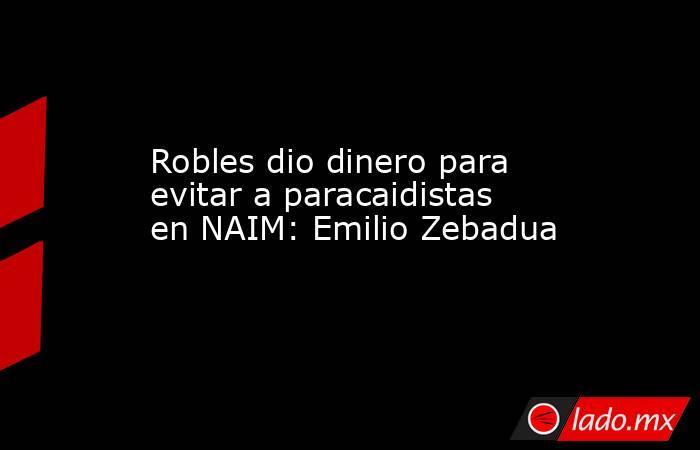 Robles dio dinero para evitar a paracaidistas en NAIM: Emilio Zebadua. Noticias en tiempo real