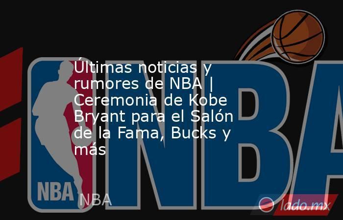 Últimas noticias y rumores de NBA | Ceremonia de Kobe Bryant para el Salón de la Fama, Bucks y más. Noticias en tiempo real