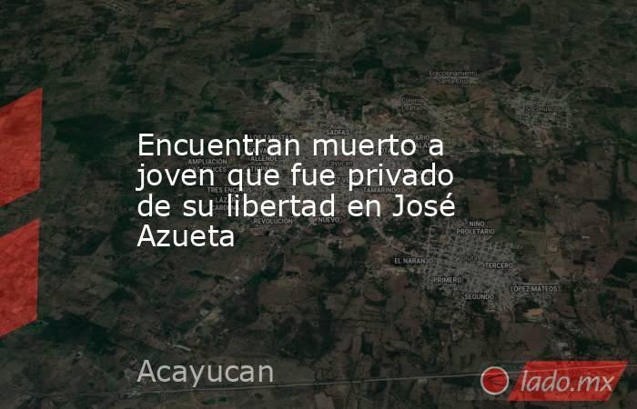 Encuentran muerto a joven que fue privado de su libertad en José Azueta. Noticias en tiempo real