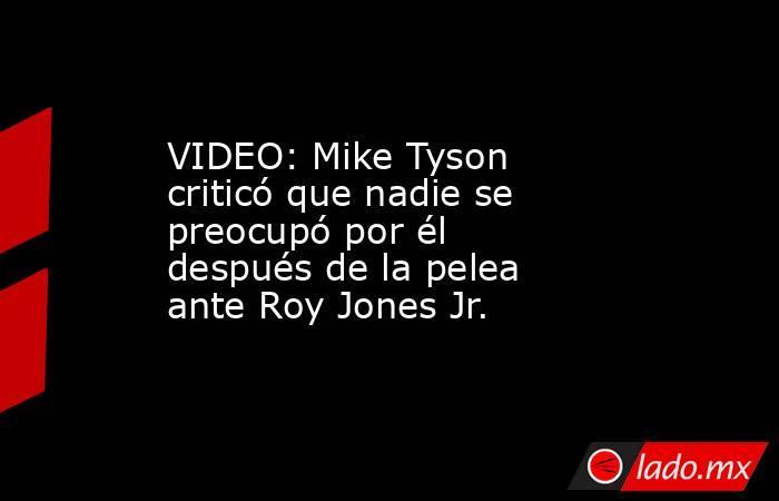 VIDEO: Mike Tyson criticó que nadie se preocupó por él después de la pelea ante Roy Jones Jr.. Noticias en tiempo real