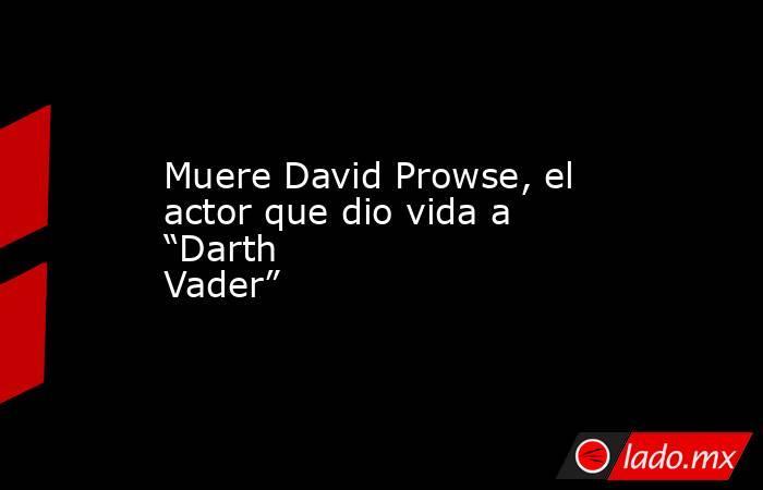 """Muere David Prowse, el actor que dio vida a """"Darth Vader"""". Noticias en tiempo real"""