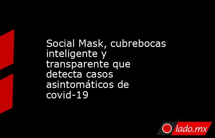 Social Mask, cubrebocas inteligente y transparente que detecta casos asintomáticos de covid-19. Noticias en tiempo real