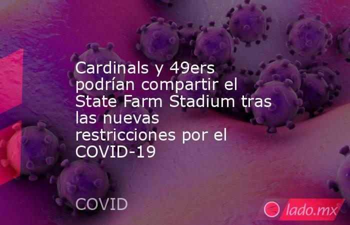 Cardinals y 49ers podrían compartir el State Farm Stadium tras las nuevas restricciones por el COVID-19. Noticias en tiempo real