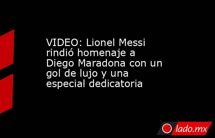 VIDEO: Lionel Messi rindió homenaje a Diego Maradona con un gol de lujo y una especial dedicatoria. Noticias en tiempo real