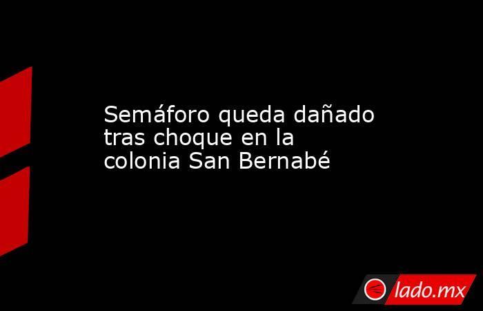 Semáforo queda dañado tras choque en la colonia San Bernabé . Noticias en tiempo real