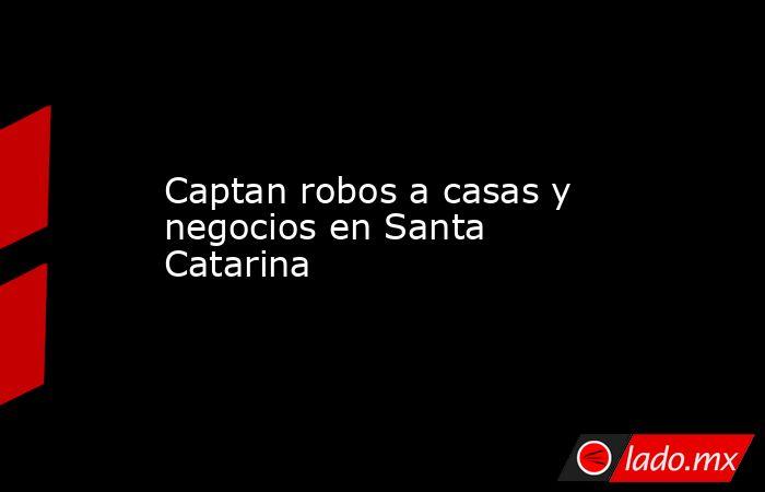Captan robos a casas y negocios en Santa Catarina . Noticias en tiempo real
