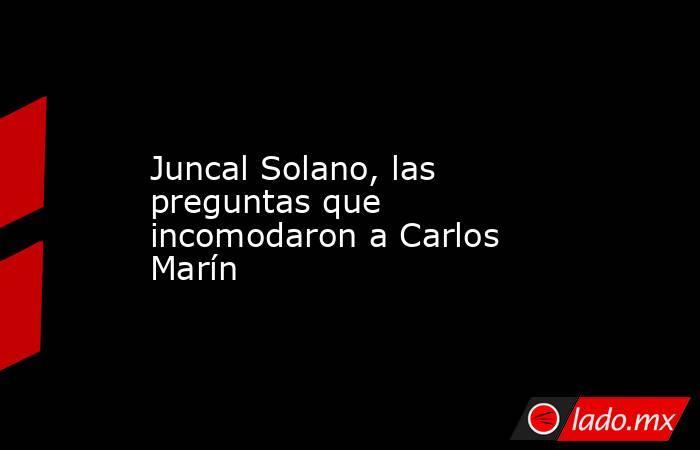 Juncal Solano, las preguntas que incomodaron a Carlos Marín. Noticias en tiempo real