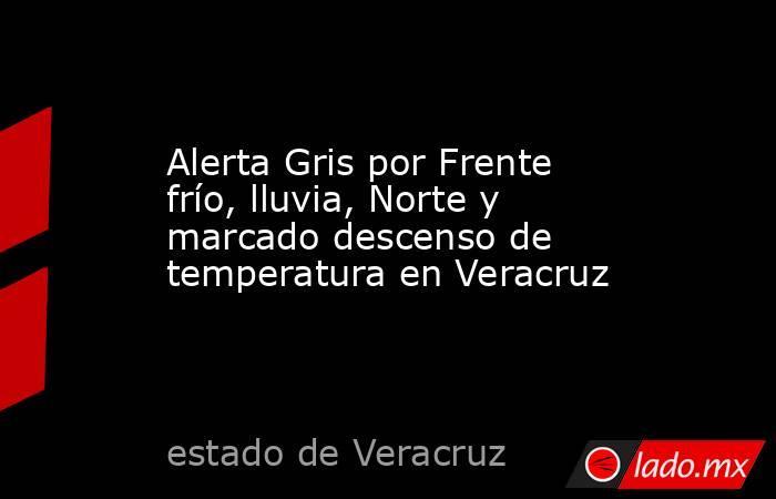 Alerta Gris por Frente frío, lluvia, Norte y marcado descenso de temperatura en Veracruz. Noticias en tiempo real
